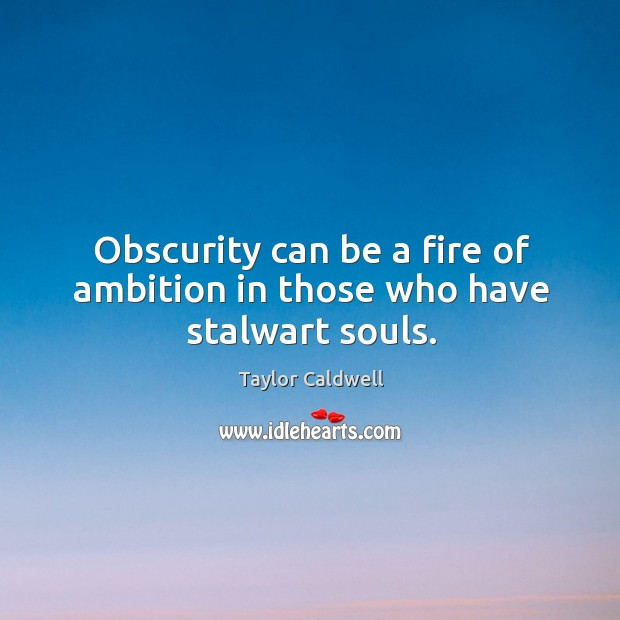 Obscurity can be a fire of ambition in those who have stalwart souls. Taylor Caldwell Picture Quote
