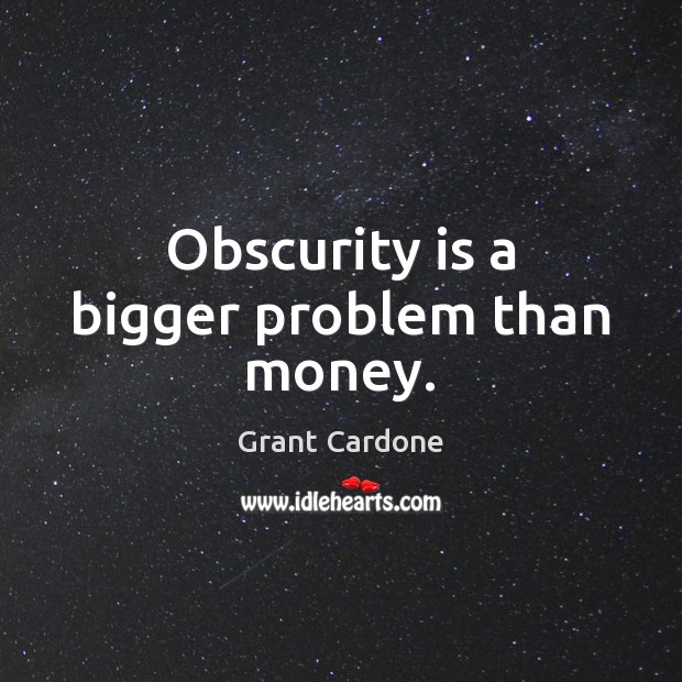 Obscurity is a bigger problem than money. Image