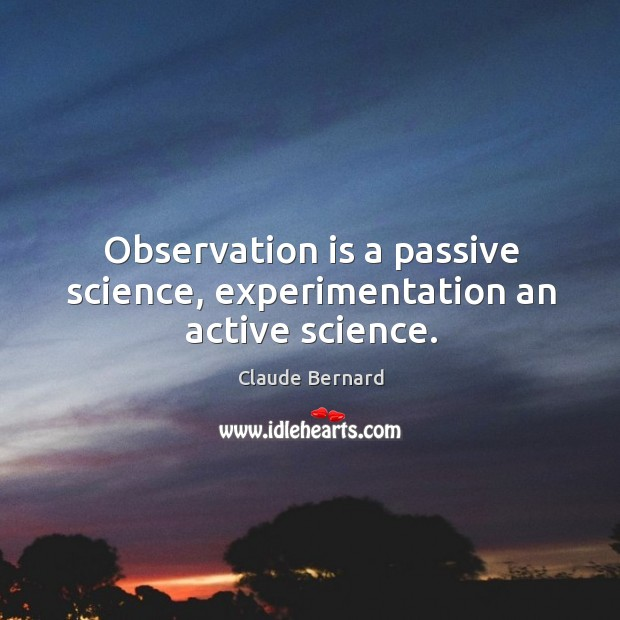 Observation is a passive science, experimentation an active science. Image