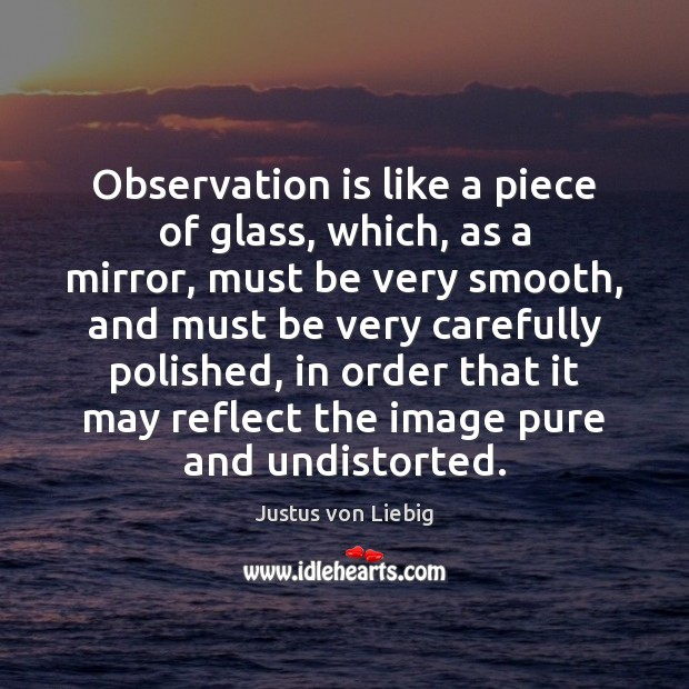 Observation is like a piece of glass, which, as a mirror, must Image
