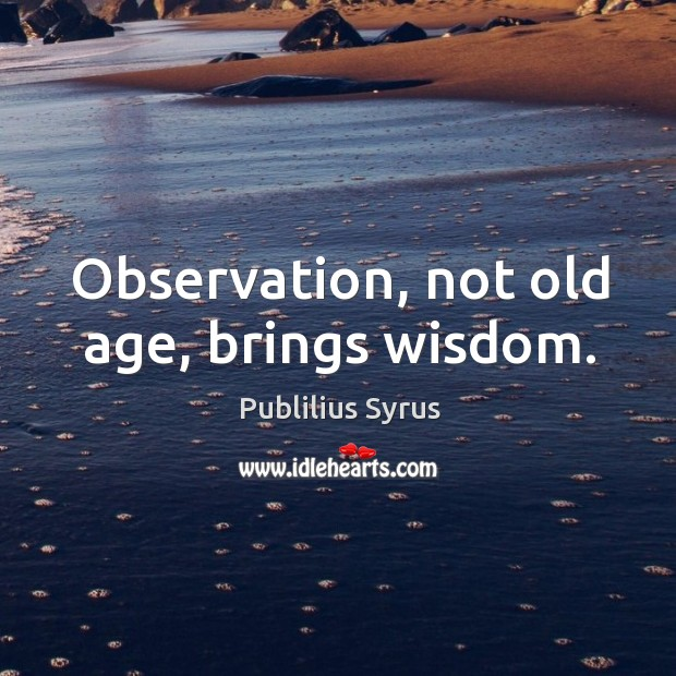 Observation, not old age, brings wisdom. Image