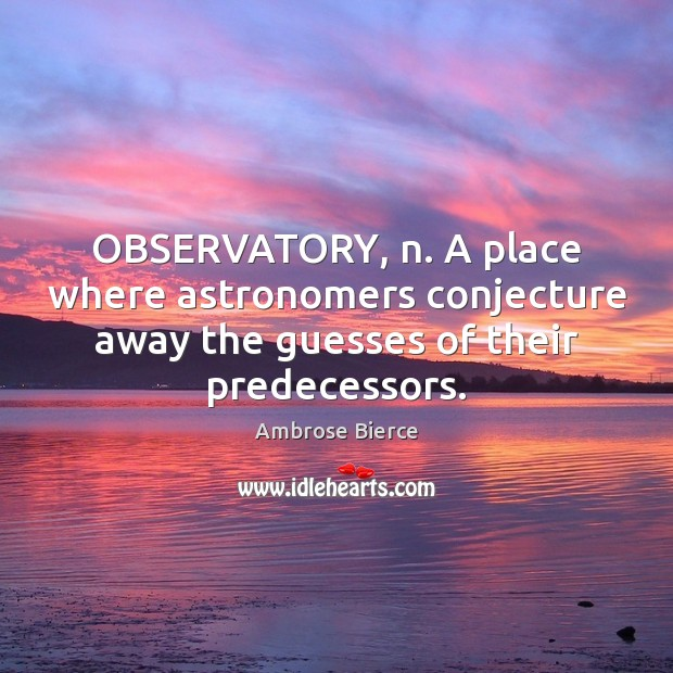 OBSERVATORY, n. A place where astronomers conjecture away the guesses of their Image