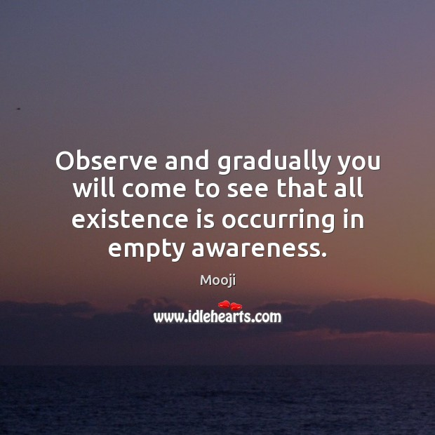 Observe and gradually you will come to see that all existence is Mooji Picture Quote