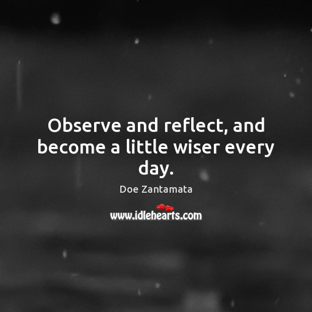 Observe and reflect, and become a little wiser every day. Image