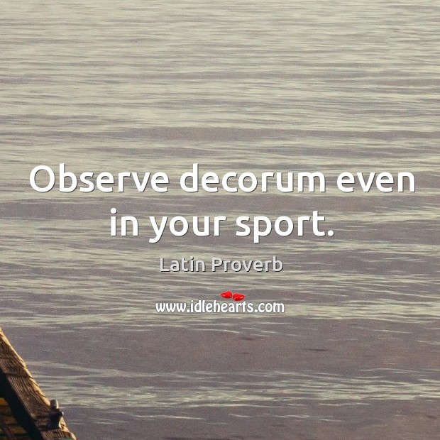 Image, Observe decorum even in your sport.