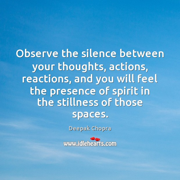 Observe the silence between your thoughts, actions, reactions, and you will feel Deepak Chopra Picture Quote