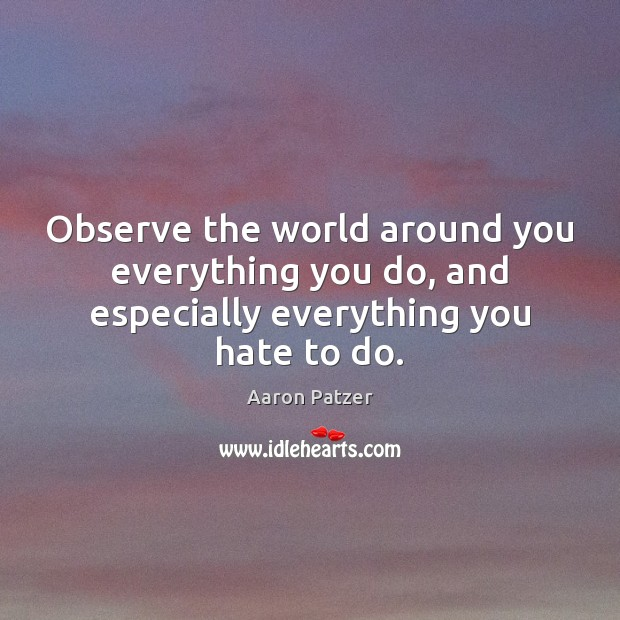 Image, Observe the world around you everything you do, and especially everything you hate to do.