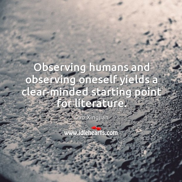 Observing humans and observing oneself yields a clear-minded starting point for literature. Gao Xingjian Picture Quote