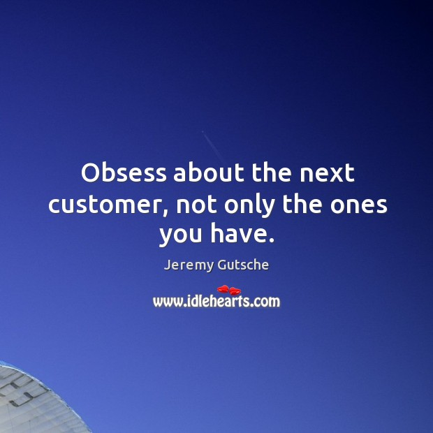 Obsess about the next customer, not only the ones you have. Image
