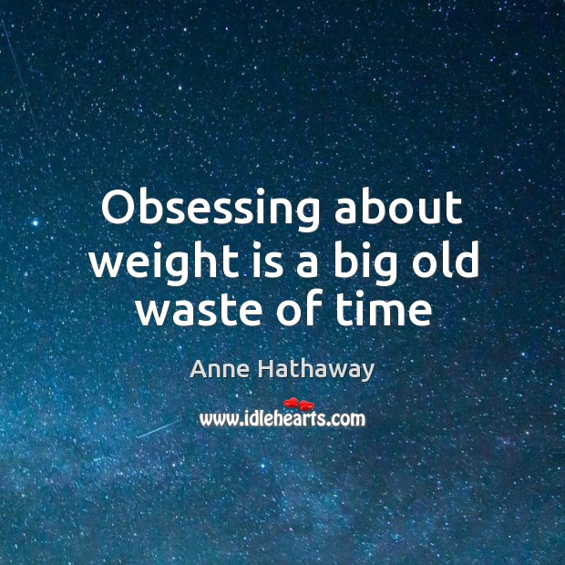 Obsessing about weight is a big old waste of time Image