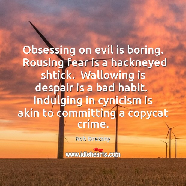 Obsessing on evil is boring.  Rousing fear is a hackneyed shtick.  Wallowing Fear Quotes Image