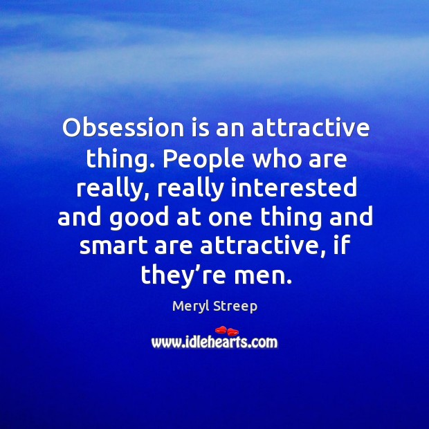 Obsession is an attractive thing. People who are really, really interested and good at one Image