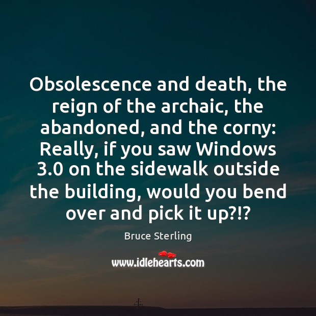 Obsolescence and death, the reign of the archaic, the abandoned, and the Bruce Sterling Picture Quote