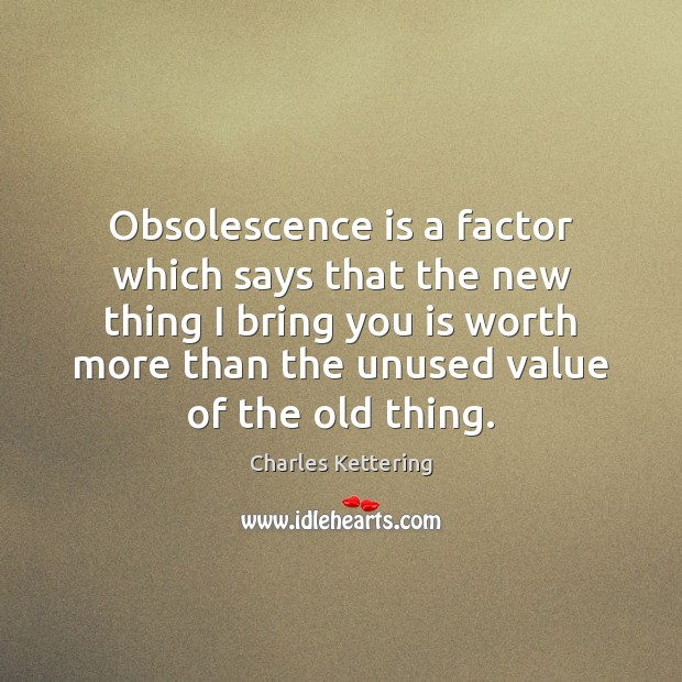 Obsolescence is a factor which says that the new thing I bring Charles Kettering Picture Quote
