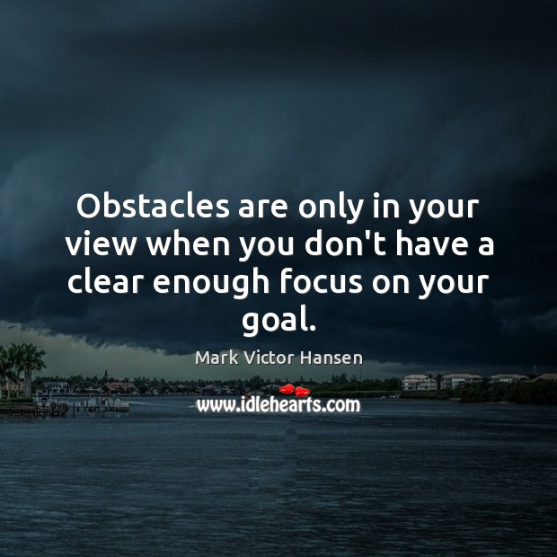 Image, Obstacles are only in your view when you don't have a clear enough focus on your goal.