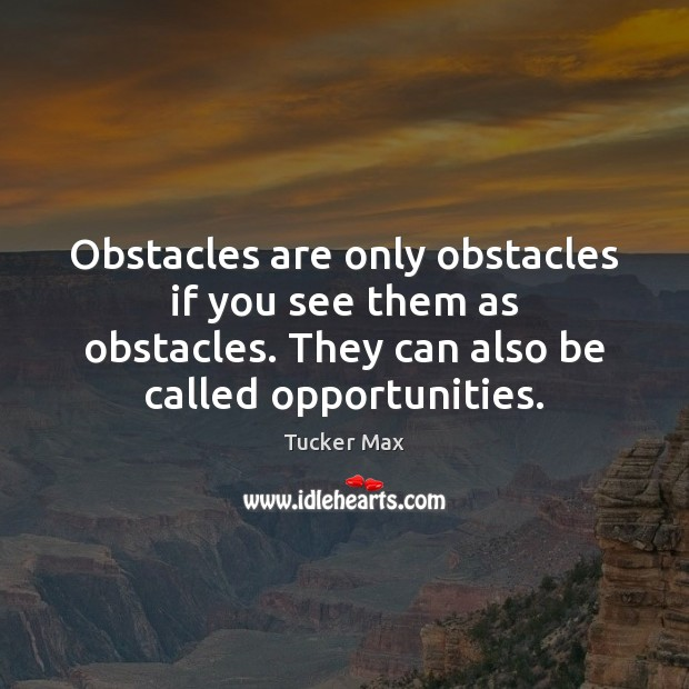 Image, Obstacles are only obstacles if you see them as obstacles. They can