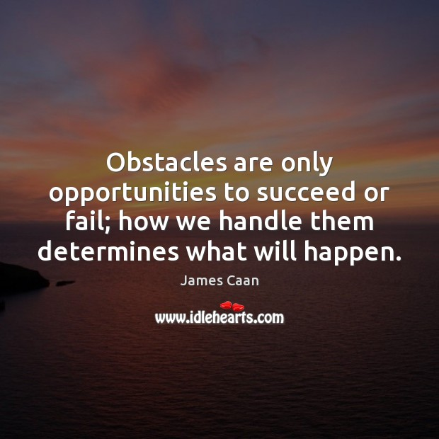 Obstacles are only opportunities to succeed or fail; how we handle them James Caan Picture Quote