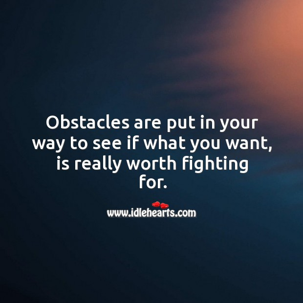 Image, Obstacles are put in your way to see if what you want, is really worth fighting for.