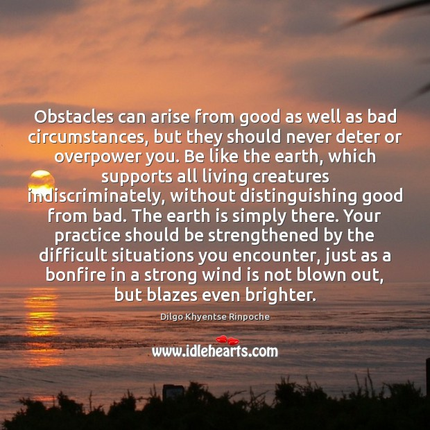 Obstacles can arise from good as well as bad circumstances, but they Dilgo Khyentse Rinpoche Picture Quote