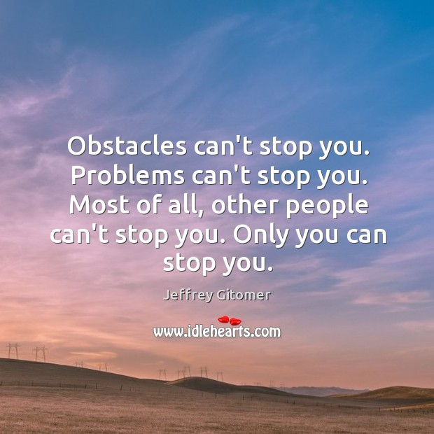 Obstacles can't stop you. Problems can't stop you. Most of all, other Image