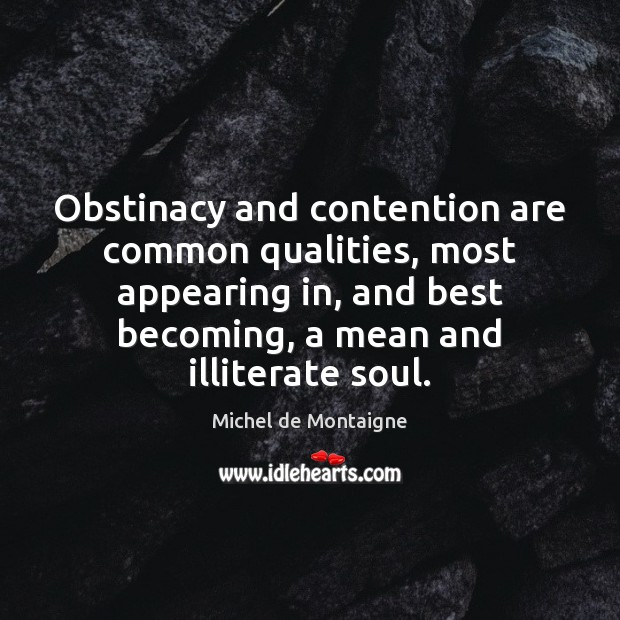 Image, Obstinacy and contention are common qualities, most appearing in, and best becoming,