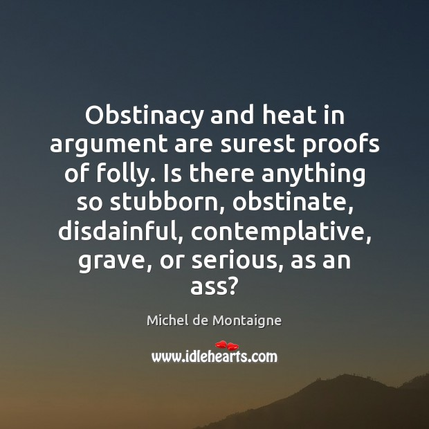 Image, Obstinacy and heat in argument are surest proofs of folly. Is there