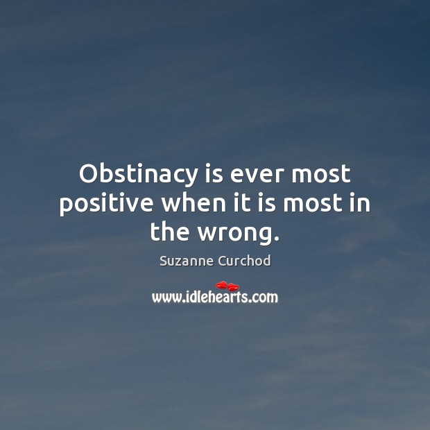 Obstinacy is ever most positive when it is most in the wrong. Suzanne Curchod Picture Quote