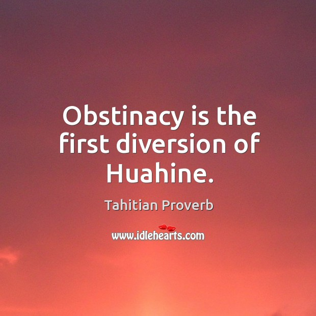 Obstinacy is the first diversion of huahine. Tahitian Proverbs Image