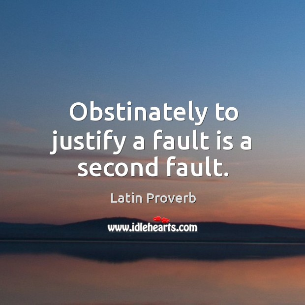 Image, Obstinately to justify a fault is a second fault.