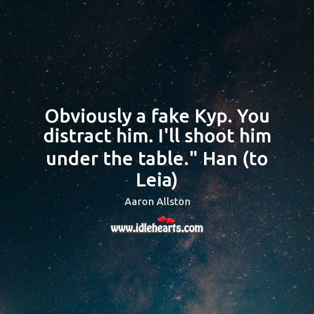 "Image, Obviously a fake Kyp. You distract him. I'll shoot him under the table."" Han (to Leia)"