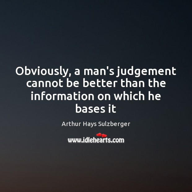 Image, Obviously, a man's judgement cannot be better than the information on which he bases it