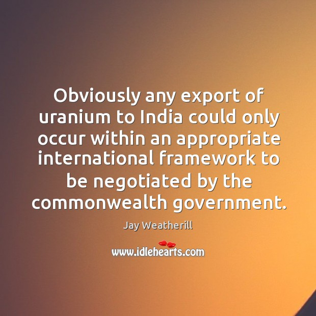 Obviously any export of uranium to india could only occur within an appropriate Jay Weatherill Picture Quote
