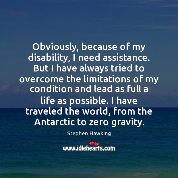 Obviously, because of my disability, I need assistance. But I have always Stephen Hawking Picture Quote