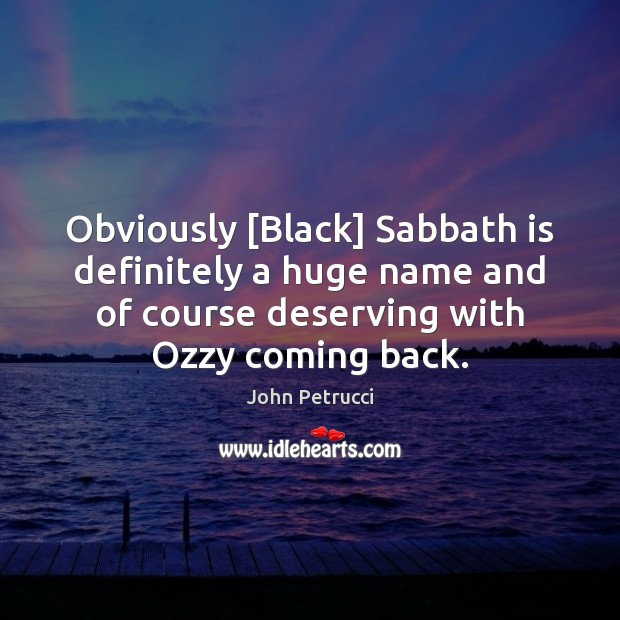 Obviously [Black] Sabbath is definitely a huge name and of course deserving Image