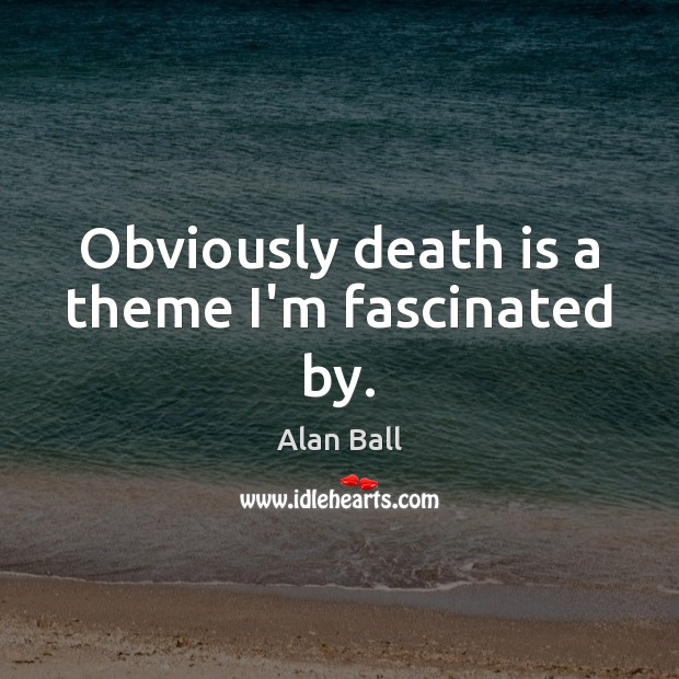 Image, Obviously death is a theme I'm fascinated by.