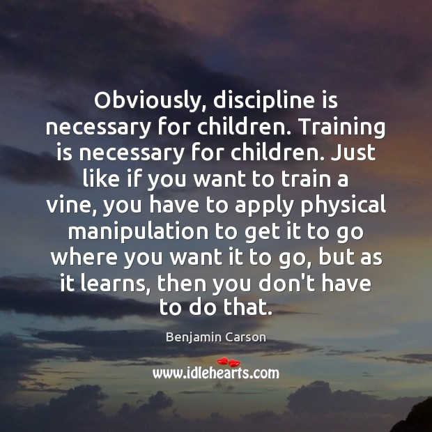 Obviously, discipline is necessary for children. Training is necessary for children. Just Image