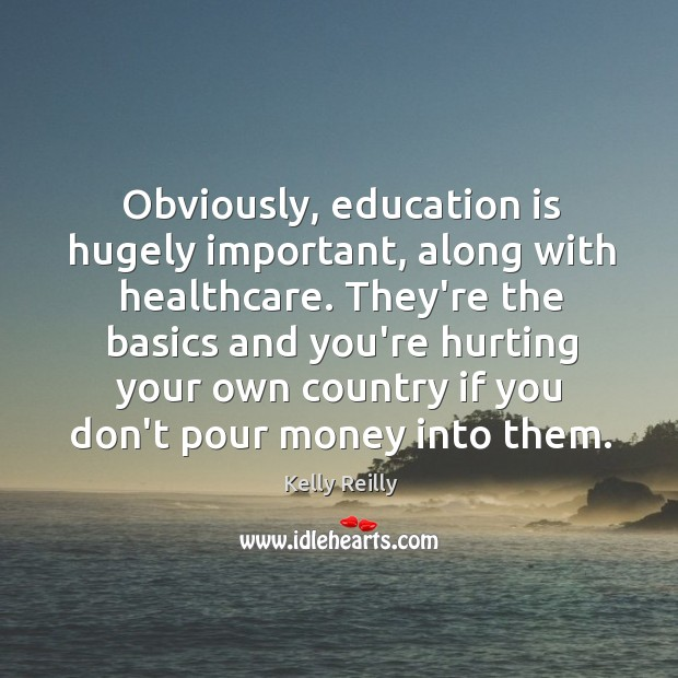 Obviously, education is hugely important, along with healthcare. They're the basics and Kelly Reilly Picture Quote