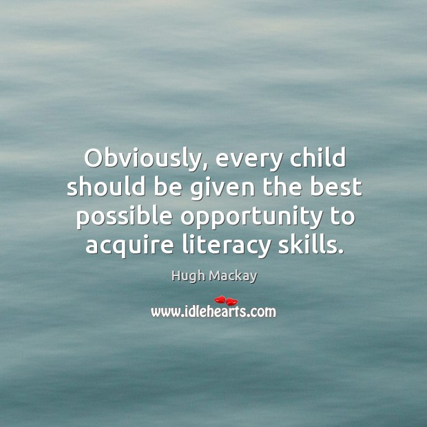 Obviously, every child should be given the best possible opportunity to acquire literacy skills. Hugh Mackay Picture Quote