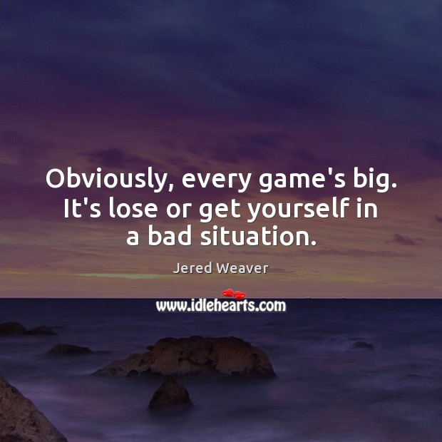 Image, Obviously, every game's big. It's lose or get yourself in a bad situation.