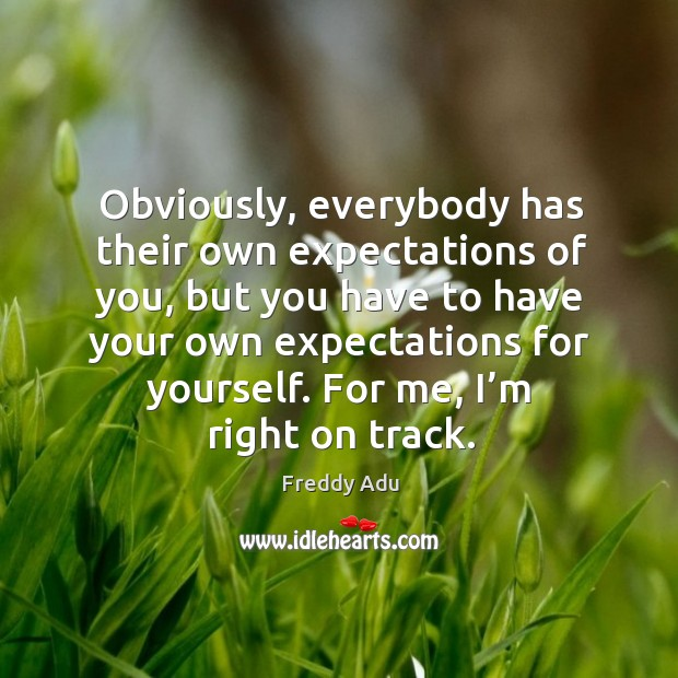 Obviously, everybody has their own expectations of you, but you have to have your own expectations for yourself. Freddy Adu Picture Quote