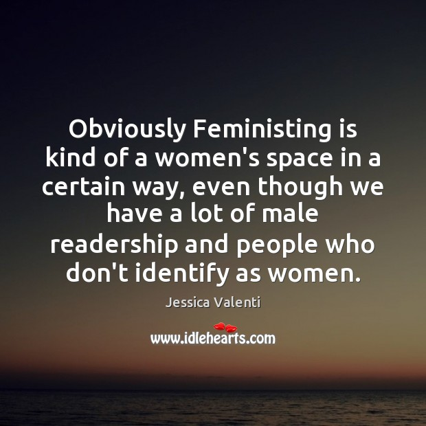Obviously Feministing is kind of a women's space in a certain way, Jessica Valenti Picture Quote