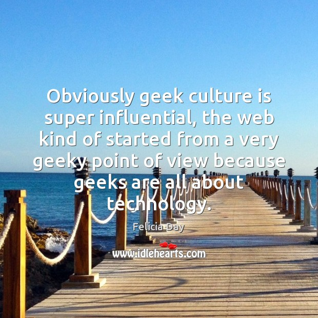 Obviously geek culture is super influential, the web kind of started from Image
