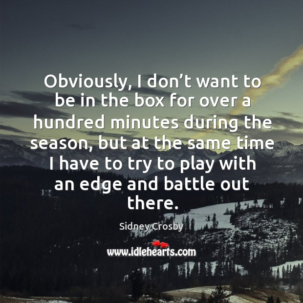Obviously, I don't want to be in the box for over a hundred minutes during the season, but at the same time Sidney Crosby Picture Quote