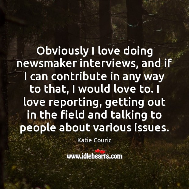 Obviously I love doing newsmaker interviews, and if I can contribute in Katie Couric Picture Quote