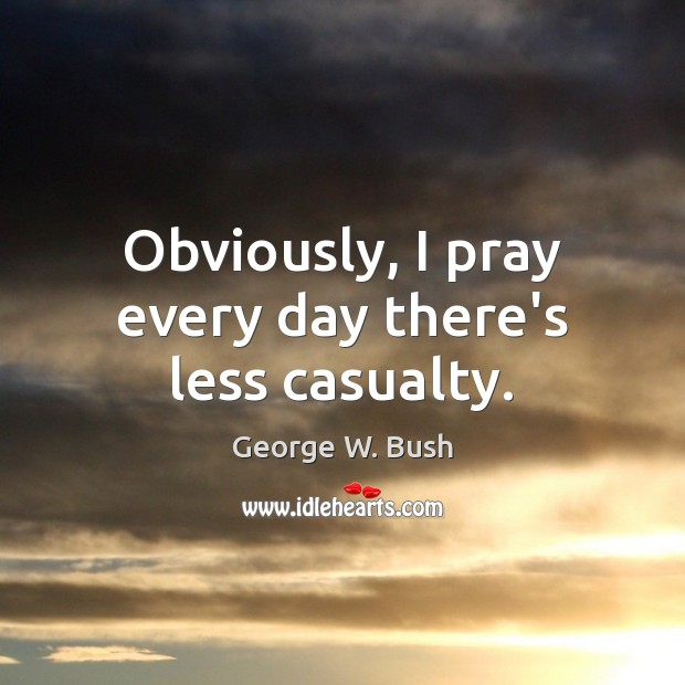 Obviously, I pray every day there's less casualty. Image