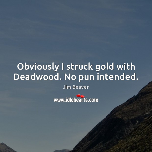 Obviously I struck gold with Deadwood. No pun intended. Image