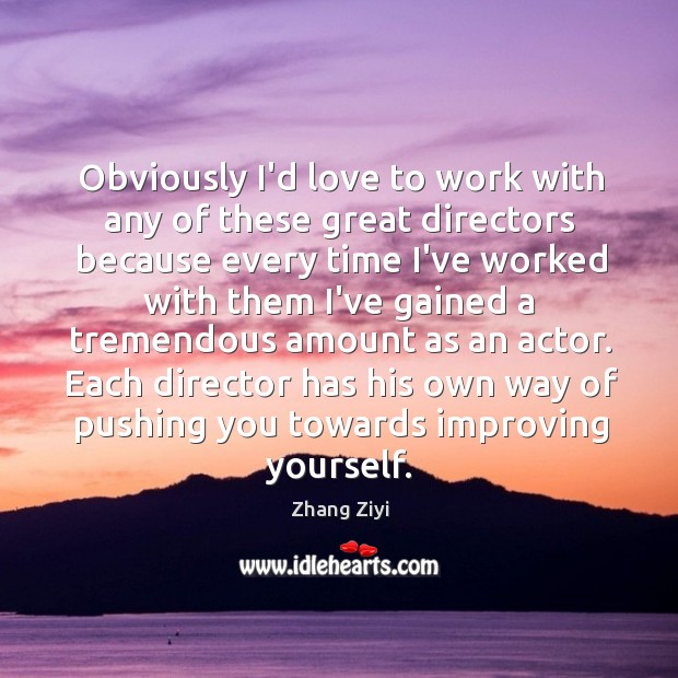 Obviously I'd love to work with any of these great directors because Zhang Ziyi Picture Quote