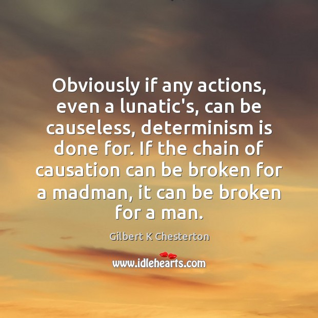 Obviously if any actions, even a lunatic's, can be causeless, determinism is Image