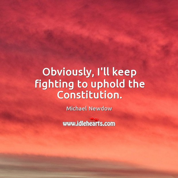 Obviously, I'll keep fighting to uphold the Constitution. Image