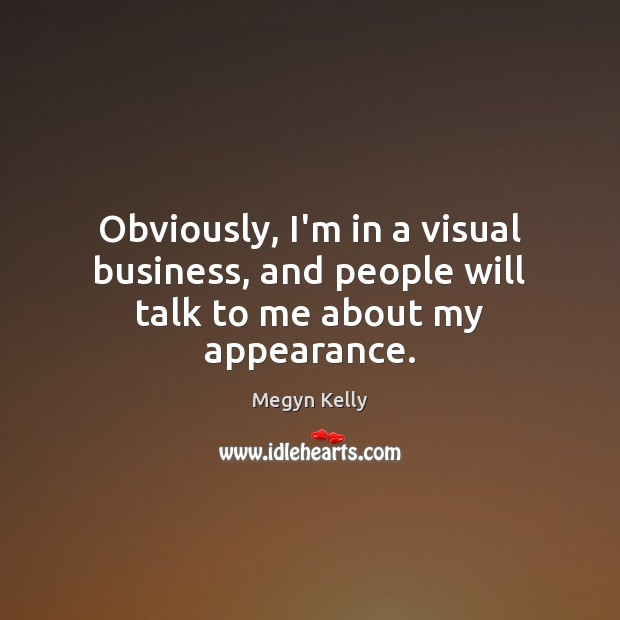 Obviously, I'm in a visual business, and people will talk to me about my appearance. Image
